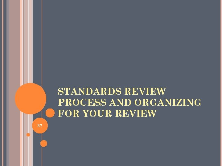 STANDARDS REVIEW PROCESS AND ORGANIZING FOR YOUR REVIEW 37