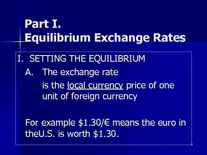 Part I. Equilibrium Exchange Rates I. SETTING THE EQUILIBRIUM A. The exchange rate is