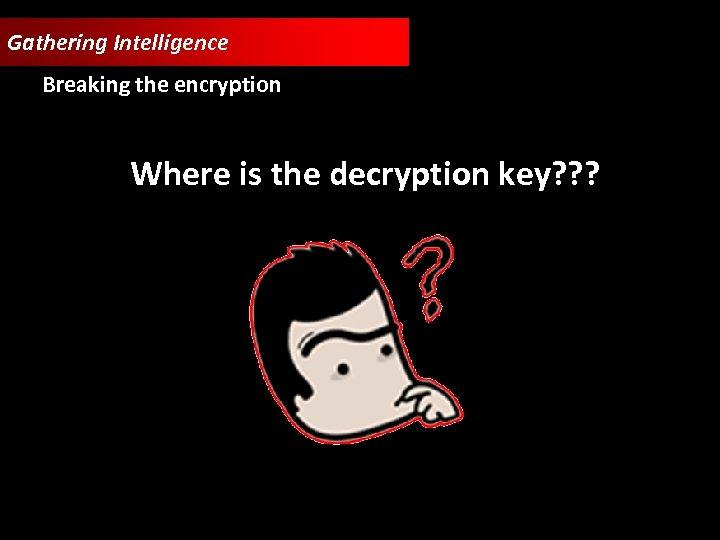 Gathering Intelligence Breaking the encryption Where is the decryption key? ? ?