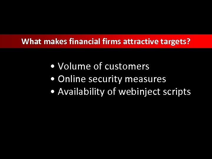 What makes financial firms attractive targets? • Volume of customers • Online security measures