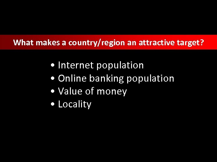 What makes a country/region an attractive target? • Internet population • Online banking population