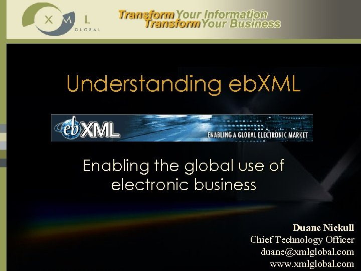 Understanding eb. XML Enabling the global use of electronic business Duane Nickull Chief Technology