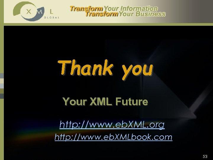 Thank you Your XML Future http: //www. eb. XML. org http: //www. eb. XMLbook.