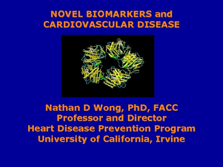 NOVEL BIOMARKERS and CARDIOVASCULAR DISEASE Nathan D Wong, Ph. D, FACC Professor and Director