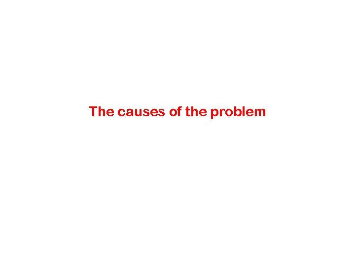 The causes of the problem