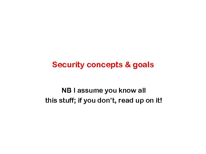 Security concepts & goals NB I assume you know all this stuff; if you