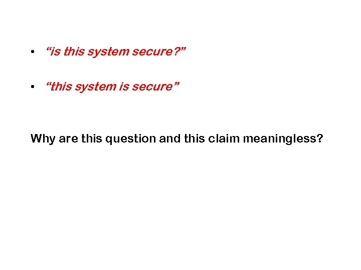 "• ""is this system secure? "" • ""this system is secure"" Why are"