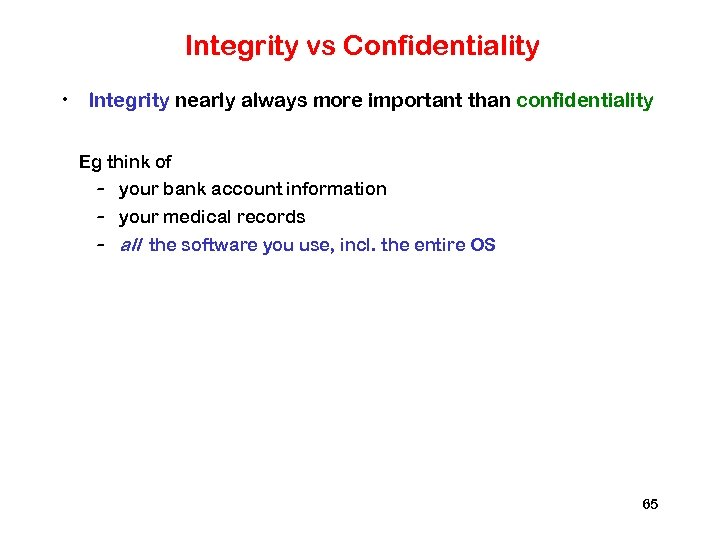 Integrity vs Confidentiality • Integrity nearly always more important than confidentiality Eg think of