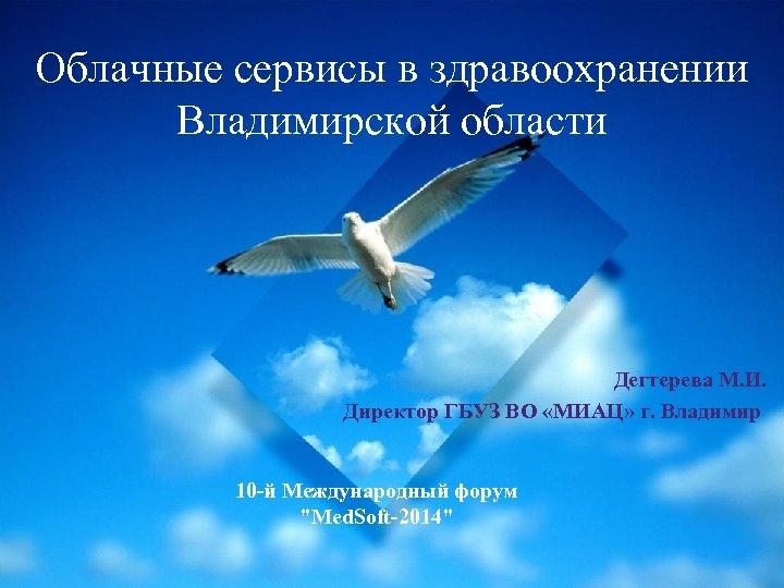 Облачные сервисы в здравоохранении Владимирской области Дегтерева М. И. Директор ГБУЗ ВО «МИАЦ» г.