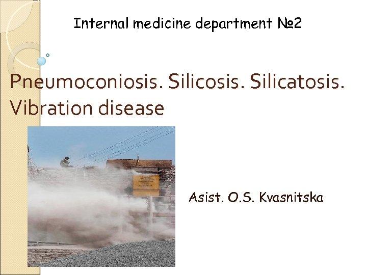 Internal medicine department № 2 Pneumoconiosis. Silicatosis. Vibration disease Asist. O. S. Kvasnitska