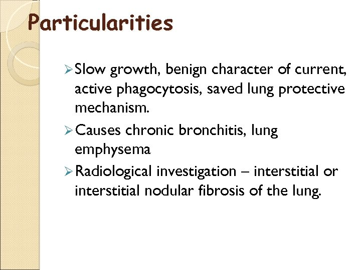 Particularities Ø Slow growth, benign character of current, active phagocytosis, saved lung protective mechanism.