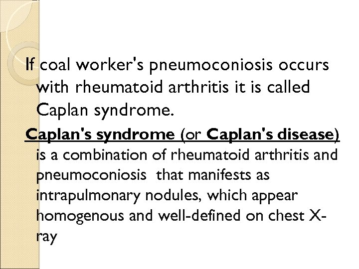 If coal worker's pneumoconiosis occurs with rheumatoid arthritis it is called Caplan syndrome. Caplan's