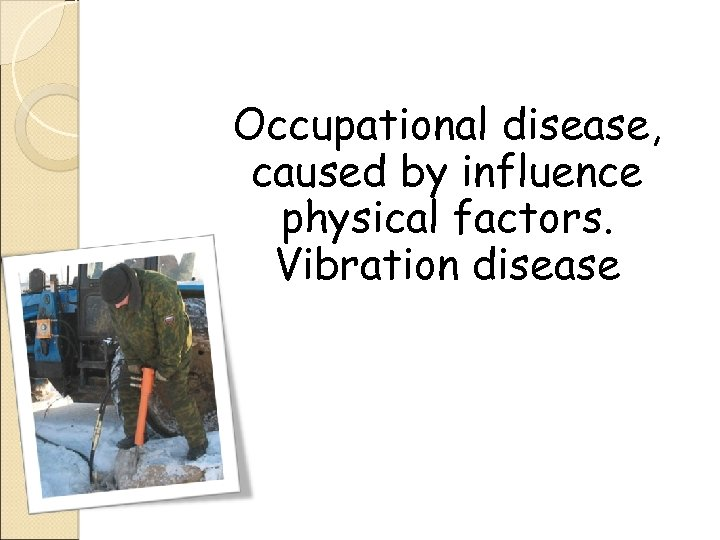 Occupational disease, caused by influence physical factors. Vibration disease
