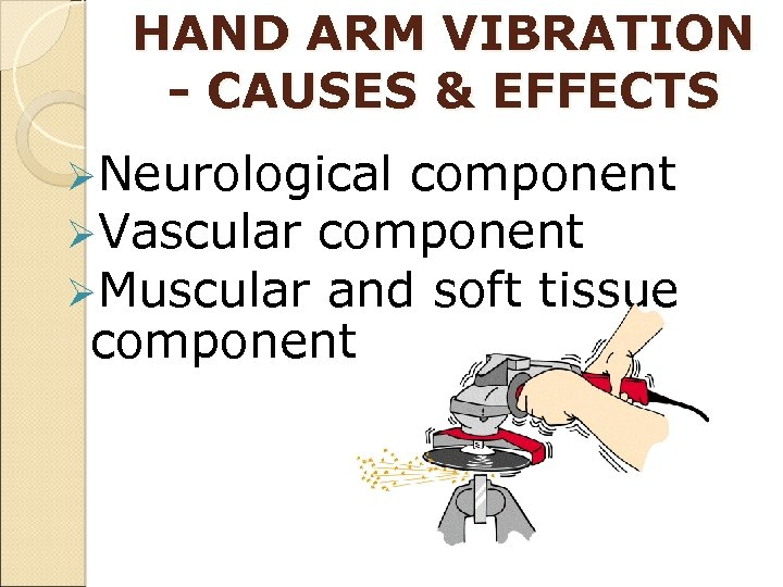 HAND ARM VIBRATION - CAUSES & EFFECTS ØNeurological component ØVascular component ØMuscular and soft