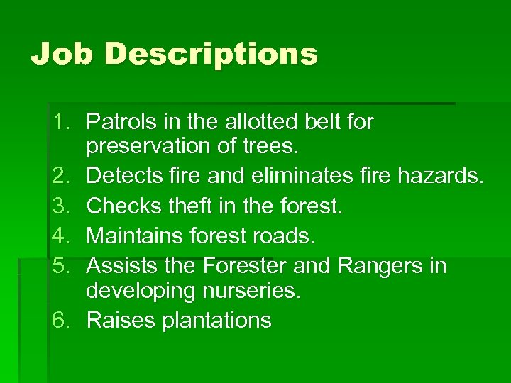 Job Descriptions 1. Patrols in the allotted belt for preservation of trees. 2. Detects