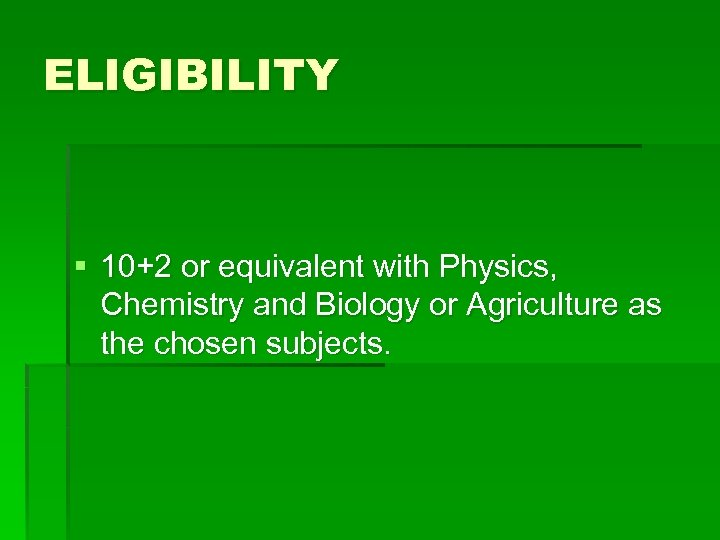 ELIGIBILITY § 10+2 or equivalent with Physics, Chemistry and Biology or Agriculture as the