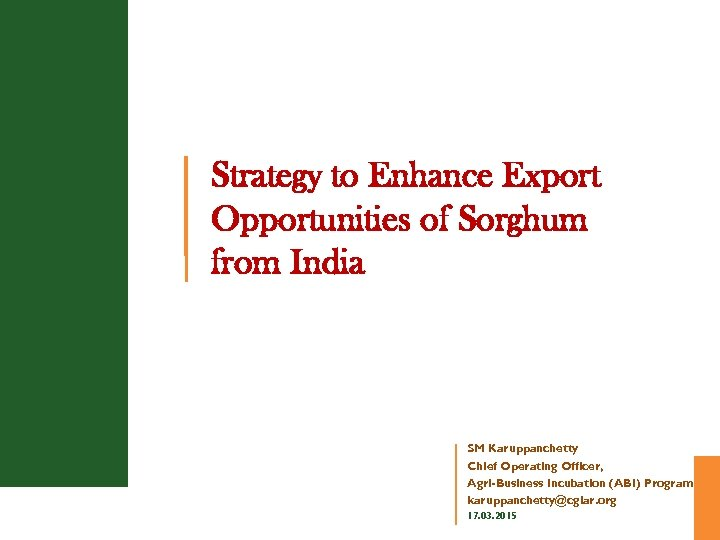 Strategy to Enhance Export Opportunities of Sorghum from India SM Karuppanchetty Chief Operating Officer,