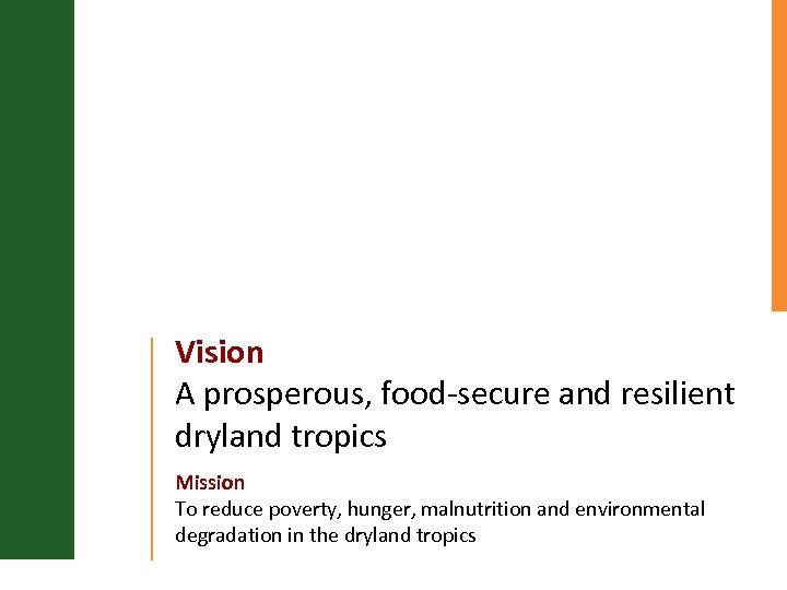 Vision A prosperous, food-secure and resilient dryland tropics Mission To reduce poverty, hunger, malnutrition