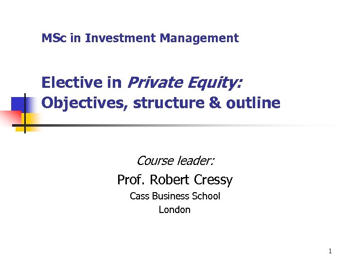 MSc in Investment Management Elective in Private Equity: Objectives, structure & outline Course leader: