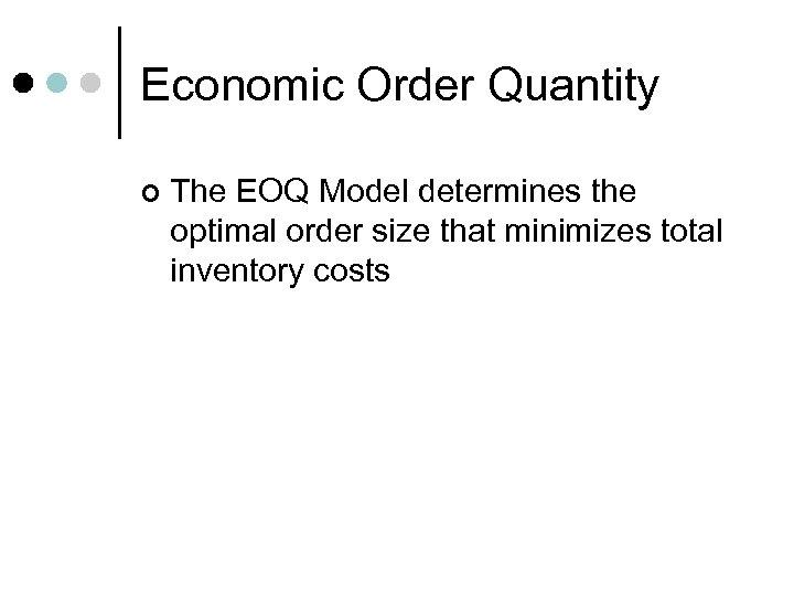 Economic Order Quantity ¢ The EOQ Model determines the optimal order size that minimizes