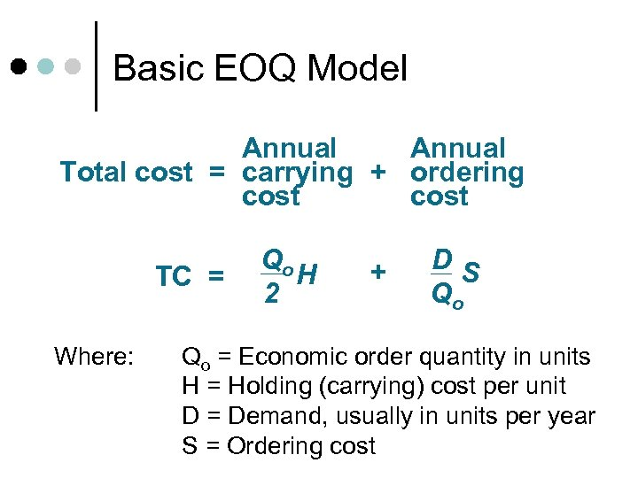 Basic EOQ Model Annual Total cost = carrying + ordering cost TC = Where: