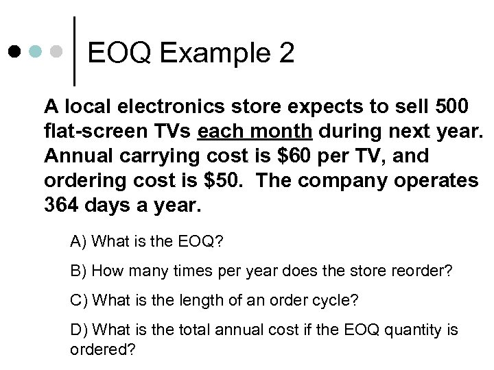 EOQ Example 2 A local electronics store expects to sell 500 flat-screen TVs each