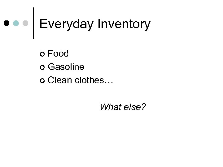 Everyday Inventory Food ¢ Gasoline ¢ Clean clothes… ¢ What else?
