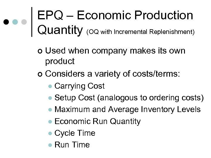 EPQ – Economic Production Quantity (OQ with Incremental Replenishment) Used when company makes its