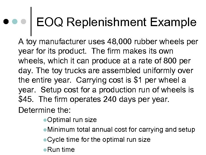 EOQ Replenishment Example A toy manufacturer uses 48, 000 rubber wheels per year for
