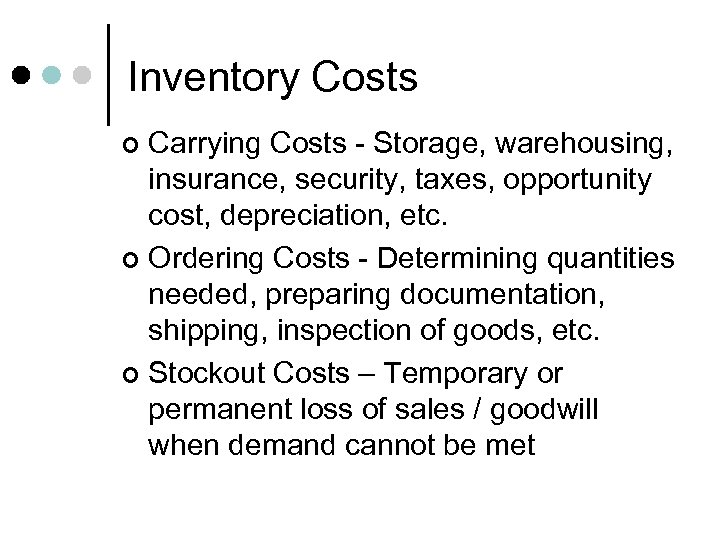 Inventory Costs Carrying Costs - Storage, warehousing, insurance, security, taxes, opportunity cost, depreciation, etc.