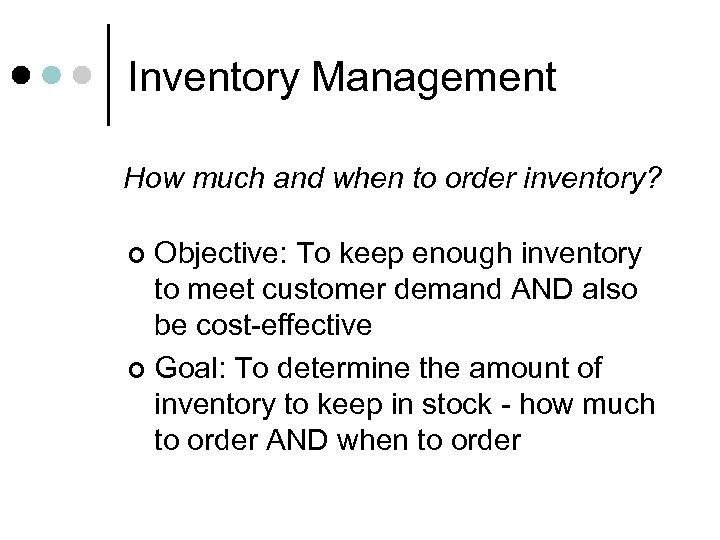 Inventory Management How much and when to order inventory? Objective: To keep enough inventory