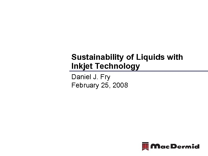 Sustainability of Liquids with Inkjet Technology Daniel J. Fry February 25, 2008