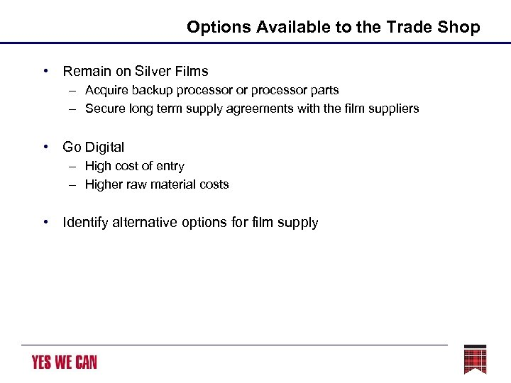 Options Available to the Trade Shop • Remain on Silver Films – Acquire backup