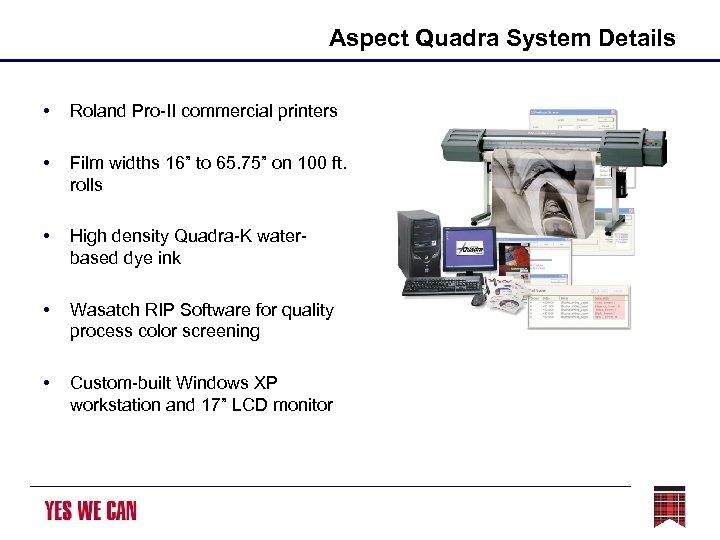 "Aspect Quadra System Details • Roland Pro-II commercial printers • Film widths 16"" to"