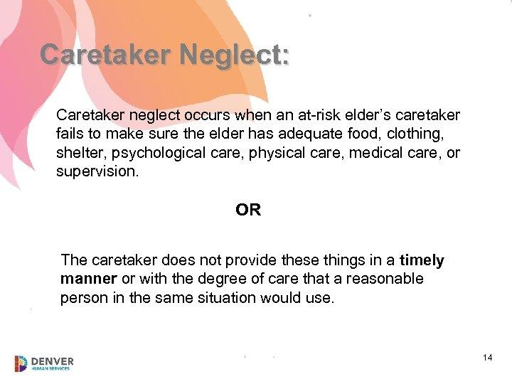 Caretaker Neglect: Caretaker neglect occurs when an at-risk elder's caretaker fails to make sure