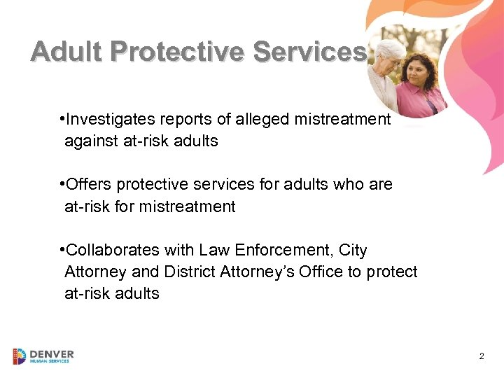 Adult Protective Services • Investigates reports of alleged mistreatment against at-risk adults • Offers