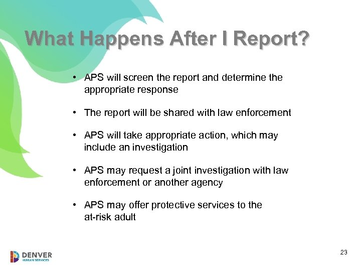 What Happens After I Report? • APS will screen the report and determine the