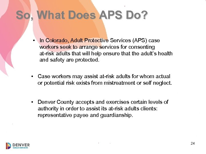 So, What Does APS Do? • In Colorado, Adult Protective Services (APS) case workers