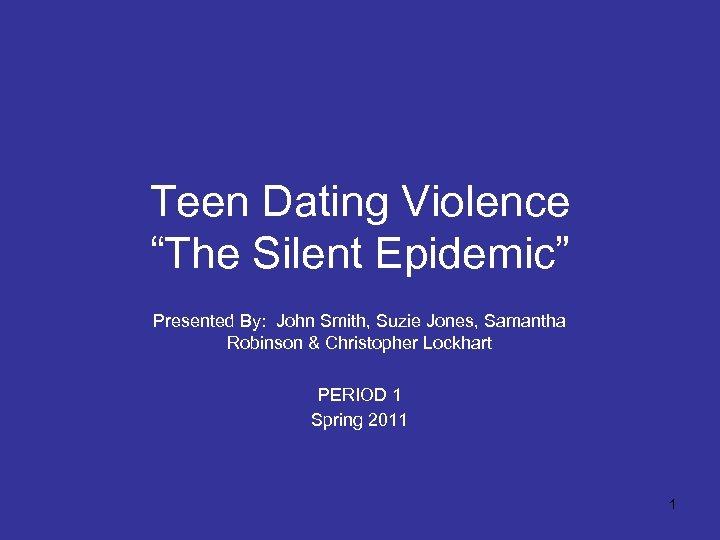 "Teen Dating Violence ""The Silent Epidemic"" Presented By: John Smith, Suzie Jones, Samantha Robinson"