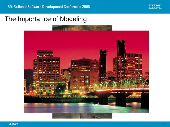 The Importance of Modeling © 2007 IBM Corporation AM 02 3