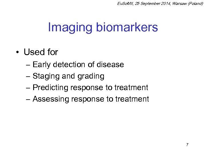 Eu. So. MII, 25 September 2014, Warsaw (Poland) Imaging biomarkers • Used for –