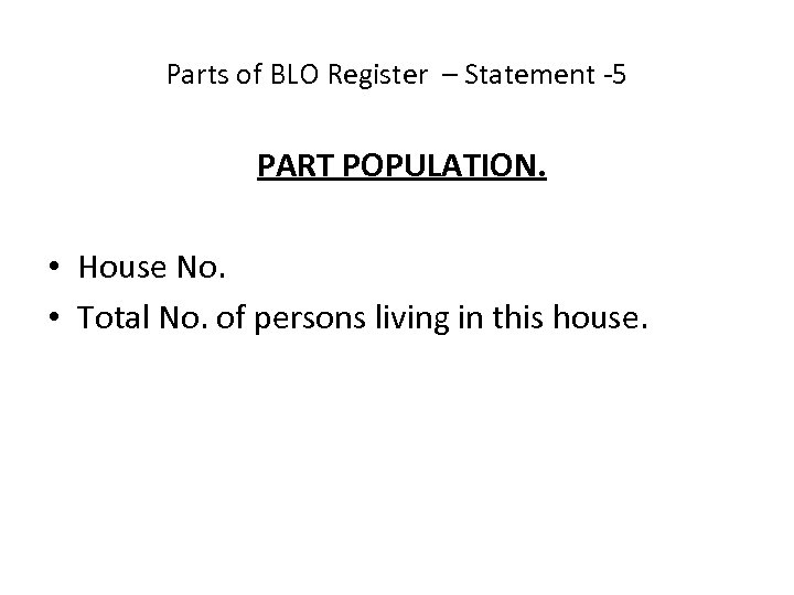 Parts of BLO Register – Statement -5 PART POPULATION. • House No. • Total
