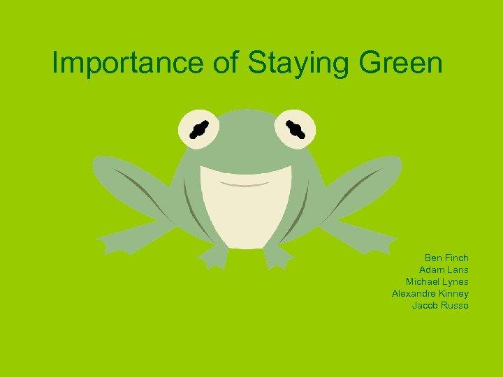 Importance of Staying Green Ben Finch Adam Lans Michael Lynes Alexandre Kinney Jacob Russo