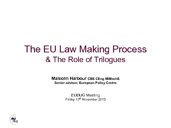 The EU Law Making Process & The Role of Trilogues Malcolm Harbour CBE CEng