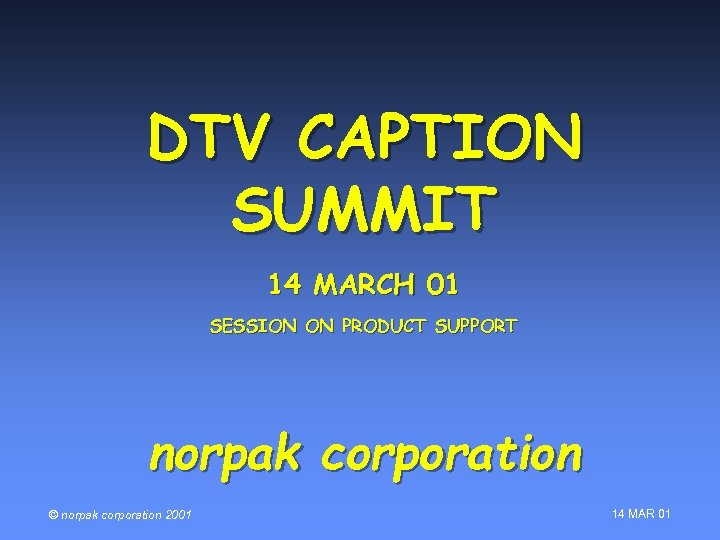 DTV CAPTION SUMMIT 14 MARCH 01 SESSION ON PRODUCT SUPPORT norpak corporation © norpak