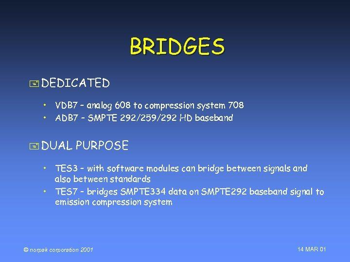 BRIDGES + DEDICATED • VDB 7 – analog 608 to compression system 708 •