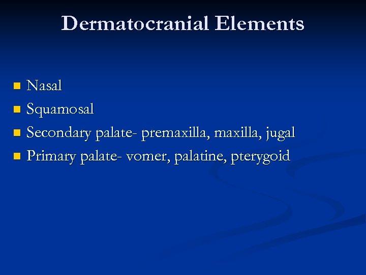 Dermatocranial Elements Nasal n Squamosal n Secondary palate- premaxilla, jugal n Primary palate- vomer,