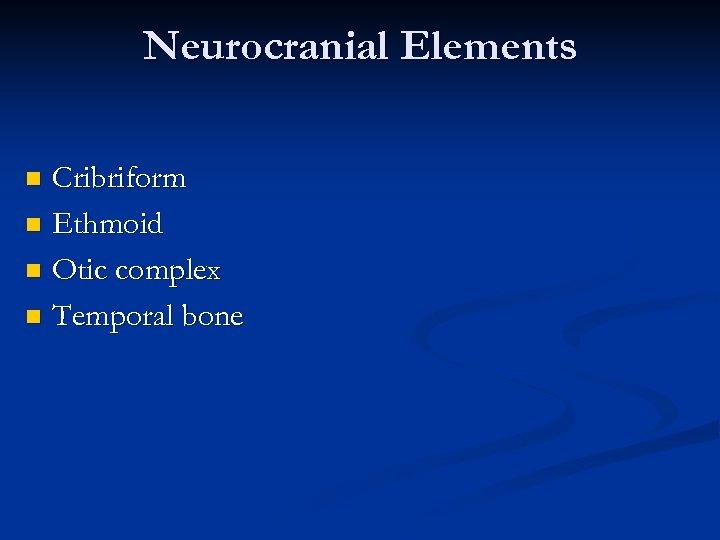 Neurocranial Elements Cribriform n Ethmoid n Otic complex n Temporal bone n
