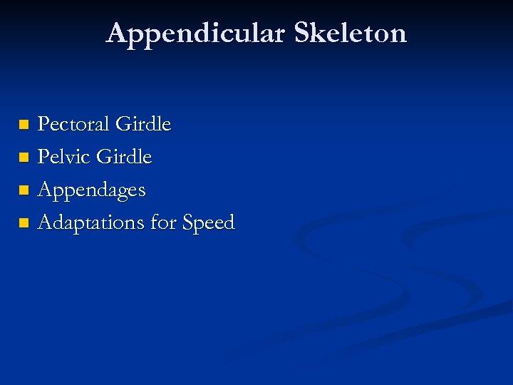 Appendicular Skeleton Pectoral Girdle n Pelvic Girdle n Appendages n Adaptations for Speed n