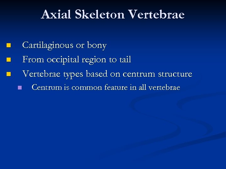 Axial Skeleton Vertebrae Cartilaginous or bony From occipital region to tail Vertebrae types based